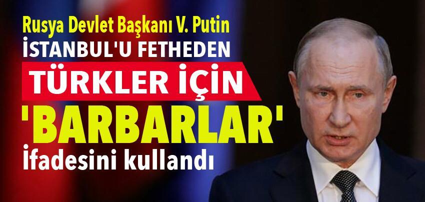 Putin İstanbul'u fetheden Türkler için 'barbarlar' dedi!
